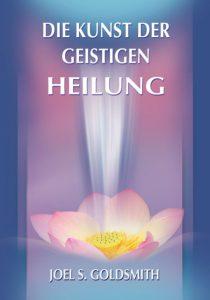 Joel S. Goldsmith - Die Kunst der geistigen Heilung